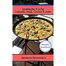 Spanische Küche Tostada, Aioli, Crema & mehr - Spanische Spezialiäten Rezepte Kochbuch - Gesund auch beim Abnehmen ohne Diät