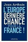 L'Europe. Dernière chance pour la France par Arthuis