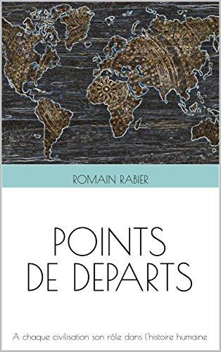 Points de départs: A chaque civilisation son rôle dans l'Histoire humaine (French Edition) (Depart De Points)