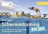 Schwimmtraining to go: Der 20-Wochen-Plan für Einsteiger, Fortgeschrittene und Profis