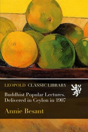 Buddhist Popular Lectures. Delivered in Ceylon in 1907 por Annie Besant