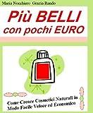 eBook Gratis da Scaricare PIU BELLI CON POCHI EURO Come Creare Cosmetici Naturali in Modo Facile Veloce ed Economico (PDF,EPUB,MOBI) Online Italiano