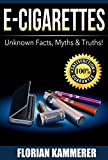 E-Cigarettes: Unknown Facts, Myths & Truths about Electronic Cigarettes (Vaping, E-Liquid, Stop Smoking, Juice)