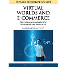 Virtual Worlds and E-Commerce: Technologies and Applications for Building Customer Relationships (Advances in Electronic Commerce)
