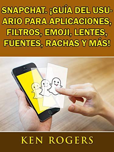 Snapchat. ¡Guía del usuario para aplicaciones, filtros, emoji, lentes, fuentes, rachas y más! por Ken Rogers