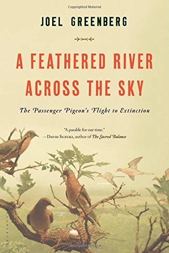 A Feathered River Across the Sky: The Passenger Pigeon's Flight to Extinction: Written by Joel Greenberg, 2014 Edition, Publisher: Bloomsbury USA [Paperback]