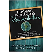 Teaching English for Reconciliation: Pursuing Peace through Transformed Relationships in Language Learning and Teaching (English Edition)