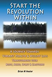 Start the Revolution Within - A Journey Towards Vibrant Health & Weight Loss - Transforming your Body, Mind, Spirit & Emotions