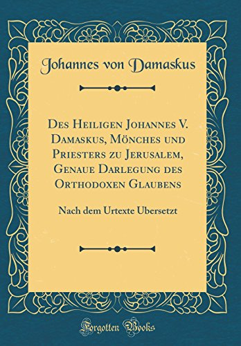 Des Heiligen Johannes V. Damaskus, Mönches und Priesters zu Jerusalem, Genaue Darlegung des Orthodoxen Glaubens: Nach dem Urtexte Übersetzt (Classic Reprint)