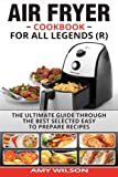 Air Fryer Cookbook For Legends: The Ultimate Guide Through Best Selected Quick And Easy To Prepare Recipes Delicious Addition To Your Everyday Life