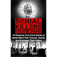 Serial Killers True Crime: 10 Sickening True Crime Stories Of Serial Killers That Tortured, Hacked And Butchered Their Victims (Cold Cases) (English Edition)