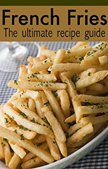 French Fries :The Ultimate Recipe Guide - Over 30 Delicious & Best Selling Recipes by [Palmar, Jacob, Books, Encore]