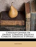 Catalogo General De Dramas, Comedias, Juguetes Comicos, Zarzuelas Y Operas...