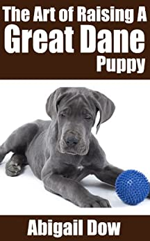 The Art of Raising a GREAT DANE Puppy: From Puppyhood to Adult Dog (The Art of Raising Puppies From Puppyhood to Adult Dog) (English Edition) di [Dow, Abigail]
