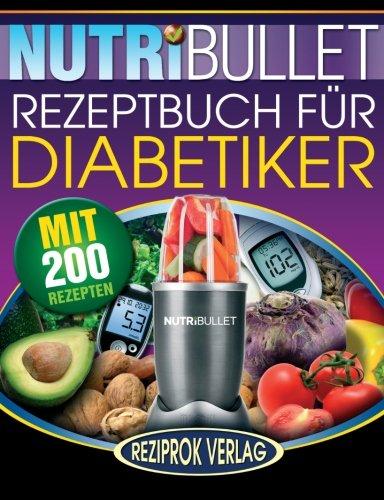 Preisvergleich Produktbild Nutribullet Rezeptbuch fur Diabetiker: 200 köstliche, optimal-nahrhafte, Ultra-Low-Carb NutriBullet Smoothie Rezepte für Diabetiker