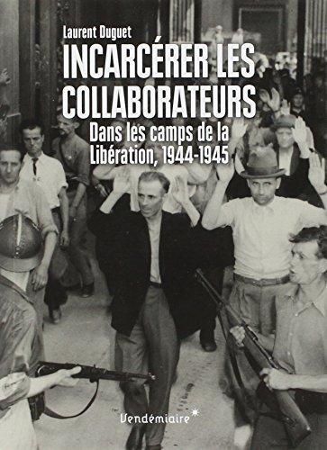 Incarcérer les collaborateurs - Dans les camps de la Libération, 1944-1945