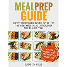 Meal Prep Guide: Discover How To Lose Weight, Spend Less Time In The Kitchen And Eat Healthier With Meal Prepping (English Edition)