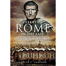 Defeat of Rome in the East: Crassus, the Parthians, and the Disastrous Battle of Carrhae, 53 BC