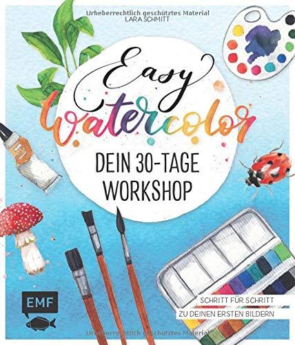 Easy Watercolor - Dein 30-Tage-Workshop: Aquarellmalen ganz einfach - Schritt für Schritt zu deinen ersten Bildern
