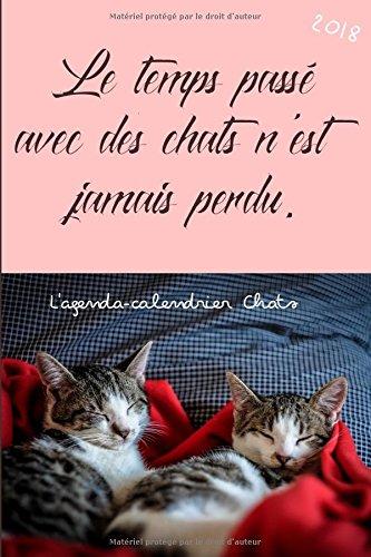 L'agenda-calendrier Chats 2018: Le temps pass avec des chats n'est jamais perdu.