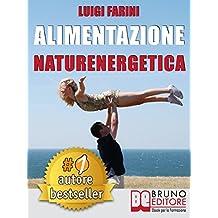ALIMENTAZIONE NATURENERGETICA. Come Seguire Una Dieta Sana ed Equilibrata Per Lo Sport e Per Il Tuo Benessere Quotidiano.
