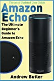 Amazon Echo: The Ultimate Beginner's Guide to Amazon Echo (Amazon Prime, internet device, guide) (Volume 6) by Andrew Butler (2016-11-02)
