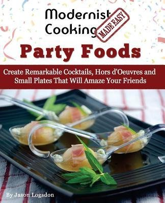 [(Modernist Cooking Made Easy: Party Foods: Create Remarkable Cocktails, Hors D'Oeuvres and Small Plates That Will Amaze Your Friends)] [Author: Jason Logsdon] published on (September, 2014)