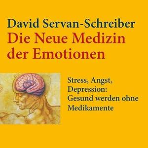 Die neue Medizin der Emotionen: Stress, Angst, Depression: Gesund werden ohne Medikamente