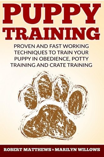 Puppy Training: Proven and Fast Working Techniques To Train Your Puppy In Obedience, Potty Training And Crate Training by Robert Matthews (2016-05-21)