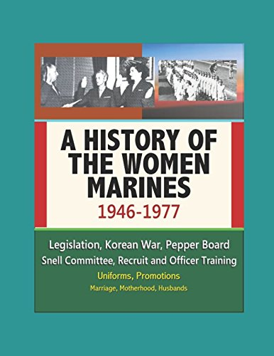 A History of the Women Marines, 1946-1977 - Legislation, Korean War, Pepper Board, Snell Committee, Recruit and Officer Training, Uniforms, Promotions, Marriage, Motherhood, Husbands