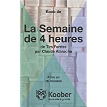 Résumé de La Semaine de 4 Heures de Tim Ferriss par Claude Alaracha: Lisez La Semaine de 4 Heures en seulement 16 Minutes (Koobs) (French Edition)