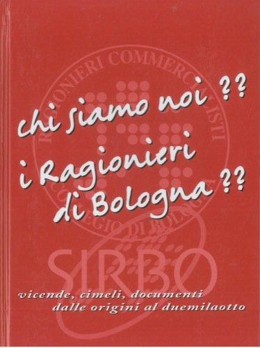 Chi siamo noi? I Ragionieri di Bologna?? . Vicende, cimeli, documenti dalle origini al duemilaotto.