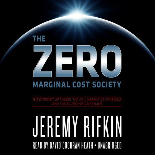 The Zero Marginal Cost Society: The Internet of Things, the Collaborative Commons, and the Eclipse of Capitalism by Jeremy Rifkin (2014-04-06)