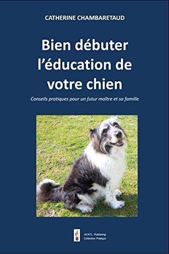 Couverture du livre Bien débuter l'éducation de votre chien: Conseils pratiques pour un futur maître et sa famille