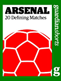 Arsenal: 20 Defining Matches (Guardian Shorts Book 43)