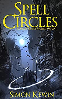 Spell Circles: Fantasy short stories 1999-2011 (Perfect Circles) by [Kewin, Simon]
