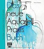 Das neue Aquarell-Praxis-Buch: Grundlagen und Projekte Schritt für Schritt erklärt