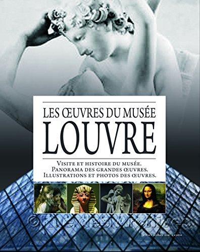 Les oeuvres du Musée Louvre : Visite et histoire du musée ; Panorama des grandes oeuvres ; Illustrations et photos des oeuvres par Editions de Lodi