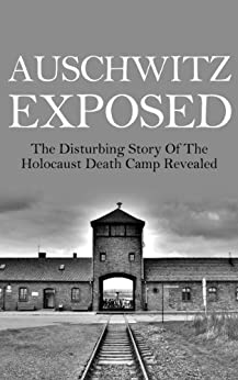 Auschwitz Exposed: The Disturbing Story of the Holocaust Death Camp Revealed (Auschwitz, Auschwitz Escape, Auschwitz Book, Auschwitz A New History, Auschwitz and After, Auschwitz Volunteer) by [Taylor, Anthony]