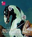 Pferde, Wagen, Ställe: Reiten, Fahren und die Jagd zu Pferd im Haus Liechtenstein - Johann Kräftner