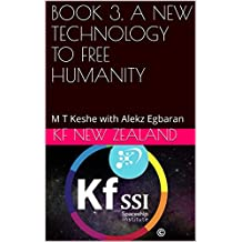 BOOK 3. A NEW TECHNOLOGY TO FREE HUMANITY: M T Keshe with Alekz Egbaran (Year 2: The Knowledge Seeker Workshops) (English Edition)