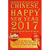 Chinese Happy New Year 2017: Over 25 Delicious Chinese New Year Recipes to Start the New Year Right! (English Edition)