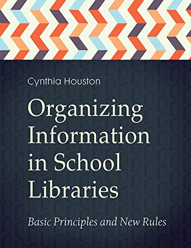 Organizing Information in School LIbraries: Basic Principles and New Rules: Basic Principles and New Rules (English Edition) por Cynthia Houston