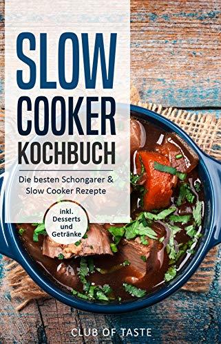 Slow Cooker Kochbuch: Die besten Schongarer & Slow Cooker Rezepte, inkl. Desserts und Getränke Dessert-club