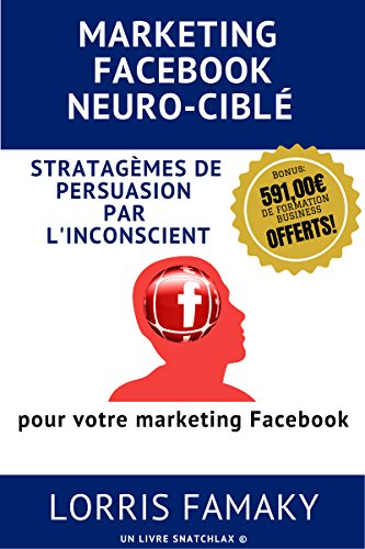 MARKETING FACEBOOK NEURO-CIBLÉ: Comment adapter les stratagèmes de persuasion les plus puissants au marketing ciblé sur Facebook.