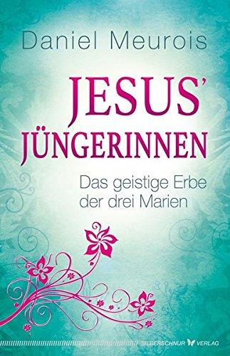 Jesus´ Jüngerinnen - Das geistige Erbe der drei Marien