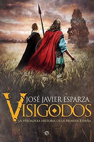 Visigodos: La verdadera historia de la primera España por José Javier Esparza