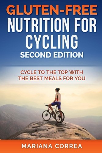 GLUTEN FREE NUTRITION For CYCLING  SECOND EDITION: CYCLE To THE TOP WITH THE BEST MEALS FOR YOU