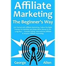 AFFILIATE MARKETING THE BEGINNER'S WAY: Get Started with Affiliate Marketing, Follow the Right Process for Newbies and Make More Money in the Long Run… ... Selling, International Affiliate & Amazo