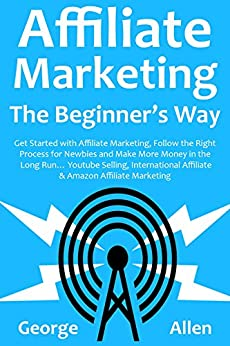 AFFILIATE MARKETING THE BEGINNER'S WAY: Get Started with Affiliate Marketing, Follow the Right Process for Newbies and Make More Money in the Long Run… ... Selling, International Affiliate & Amazo by [Allen, George]